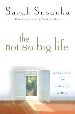 The Not So Big Life: Making Room for What Really Matters, Susanka, Sarah