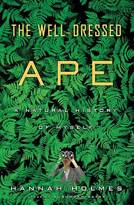The Well-Dressed Ape: A Natural History of Myself, Holmes, Hannah