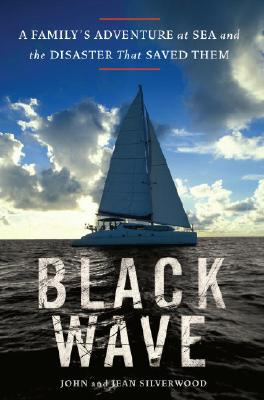 Black Wave: A Family's Adventure at Sea and the Disaster That Saved Them, John Silverwood, Jean Silverwood