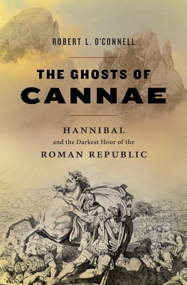 The Ghosts of Cannae: Hannibal the Darkest Hour of the Roman Republic, Robert L. O'Connell
