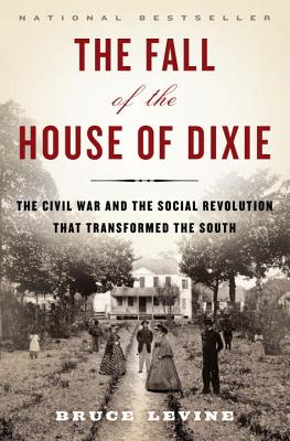 The Fall of the House of Dixie: The Civil War and the Social Revolution That Transformed the South, Bruce Levine