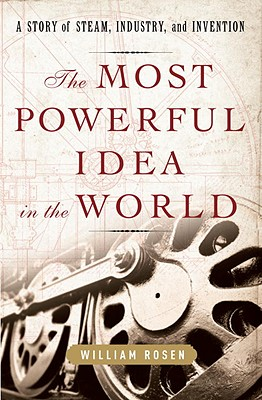 The Most Powerful Idea in the World: A Story of Steam, Industry, and Invention, Rosen, William
