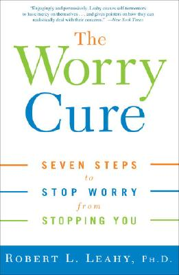 The Worry Cure: Seven Steps to Stop Worry from Stopping You, Robert L. Leahy