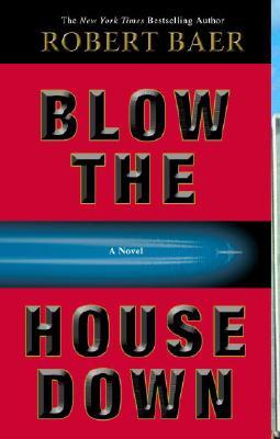 Blow the House Down: A Novel, Robert Baer