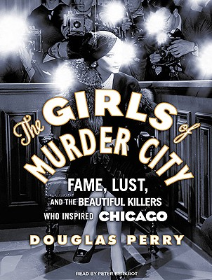 Image for The Girls of Murder City: Fame, Lust, and the Beautiful Killers Who Inspired Chicago