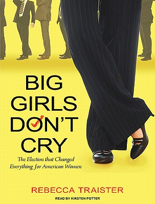 Big Girls Don't Cry: The Election that Changed Everything for American Women, Traister, Rebecca