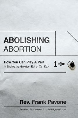 Image for Abolishing Abortion: How You Can Play a Part in Ending the Greatest Evil of Our Day