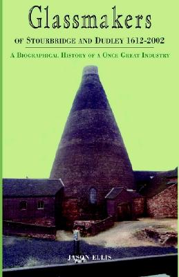 Glassmakers of Stourbridge and Dudley 1612-2002: A Biographical History of a Once Great Industry, Ellis, Jason
