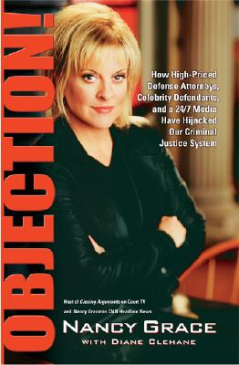Objection!: How High-Priced Defense Attorneys, Celebrity Defendants, and a 24/7 Media Have Hijacked Our Criminal, Nancy Grace