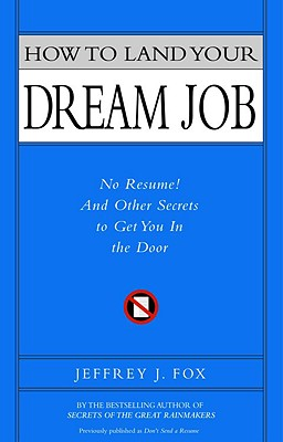 How to Land Your Dream Job: No Resume! and Other Secrets to Get You in the Door, Fox, Jeffrey J.