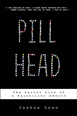 Pill Head: The Secret Life of a Painkiller Addict, Lyon, Joshua