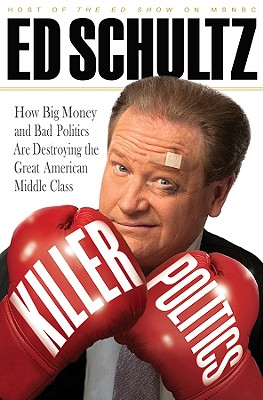 Killer Politics: How Big Money and Bad Politics Are Destroying the Great American Middle Class, Ed Schultz