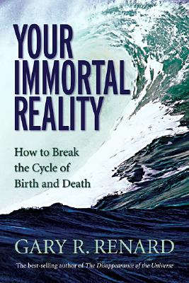 Your Immortal Reality: How to Break the Cycle of Birth and Death, Gary Renard