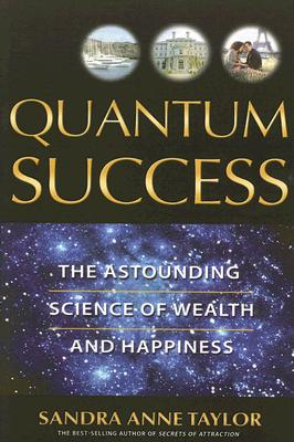QUANTUM SUCCESS THE ASTOUNDING SCIENCE OF WEALTH AND HAPPINESS, TAYLOR, SANDRA ANNE