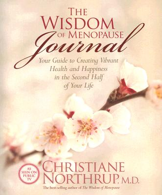 The Wisdom of Menopause Journal: Your Guide to Creating Vibrant Health and Happiness in the Second Half of Your Life, Christiane Northrup