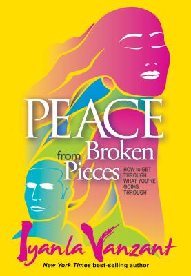 Peace from Broken Pieces : How to Get Through What You're Going Through, Vanzant, Iyanla