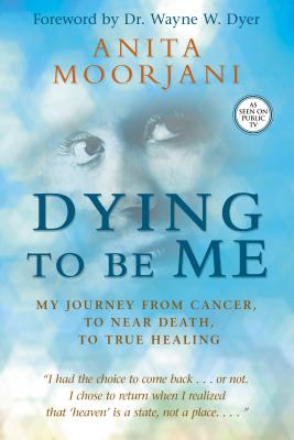 Image for Dying To Be Me: My Journey from Cancer, to Near Death, to True Healing