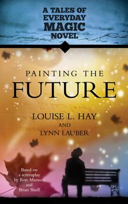 Painting The Future: A Tales of Everday Magic Novel (Tales of Everyday Magic), Louise Hay, Lynn Lauber