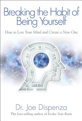 Image for BREAKING THE HABIT OF BEING YOURSELF HOW TO LOSE YOUR MIND AND CREATE A NEW ONE