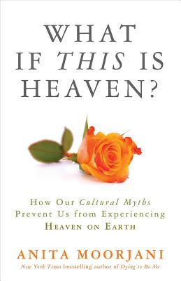 What If This Is Heaven?: How Our Cultural Myths Prevent Us from Experiencing Heaven on Earth, Moorjani, Anita