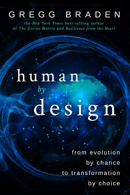 Human by Design: From Evolution by Chance to Transformation by Choice, Braden, Gregg