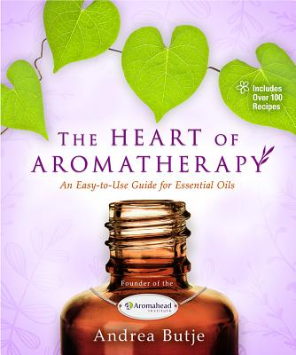 Image for The Heart of Aromatherapy: An Easy-to-Use Guide for Essential Oils