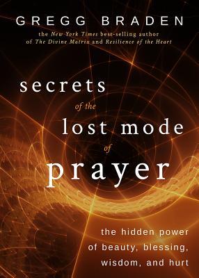 Secrets of the Lost Mode of Prayer: The Hidden Power of Beauty, Blessing, Wisdom, and Hurt, Braden, Gregg