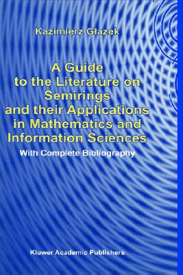 A Guide to the Literature on Semirings and their Applications in Mathematics and Information Sciences: With Complete Bibliography, Glazek, K.