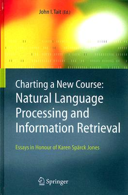 Image for Charting a New Course: Natural Language Processing and Information Retrieval.: Essays in Honour of Karen Spärck Jones (The Information Retrieval Series)