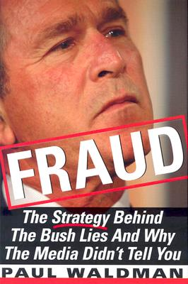 Fraud: The Strategy Behind the Bush Lies and Why the Media Didn't Tell You, Waldman, Paul