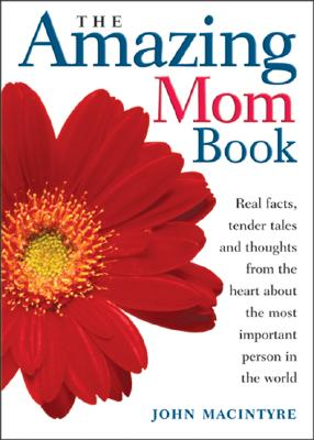 The Amazing Mom Book: Real Facts, Tender Tales and Thoughts from the Heart About the Most Important Person in the World, John MacIntyre