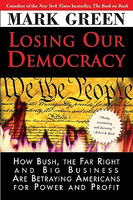 Losing Our Democracy : How Bush, the Far Right and Big Business Are Betraying Americans for Power and Profit, Green, Mark