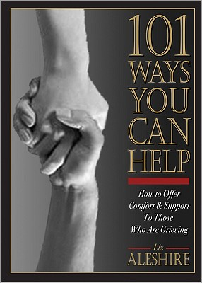 101 Ways You Can Help: How to Offer Comfort and Support to Those Who Are Grieving, Aleshire, Liz