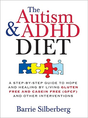 The Autism & ADHD Diet: A Step-by-Step Guide to Hope and Healing by Living Gluten Free and Casein Free (GFCF) and Other Interventions, Barrie Silberberg