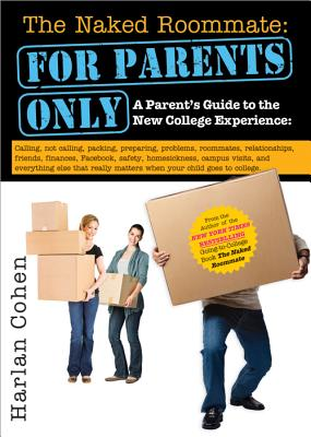 The Naked Roommate: For Parents Only: A Parent's Guide to the New College Experience: Calling, Not Calling, Packing, Preparing, Problems, Roommates, ... Matters when Your Child Goes to College, Cohen, Harlan