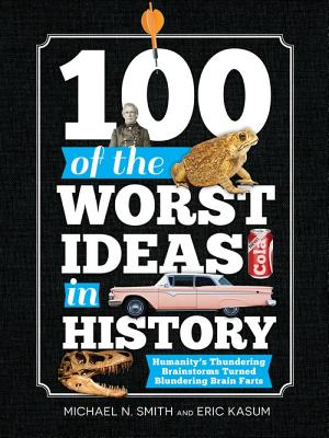 Image for 100 of the Worst Ideas in History: Humanity's Thundering Brainstorms Turned Blundering Brain Farts