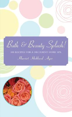 Image for Bath & Beauty Splash!: 100 Recipes for a Decadent Home Spa