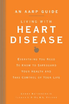 An AARP Guide: Living with Heart Disease: Everything You Need to Know to Safeguard Your Health and Take Control of Your Life, Larry Katzenstein
