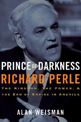 Image for Prince of Darkness: Richard Perle: The Kingdom, the Power & the End of Empire in America
