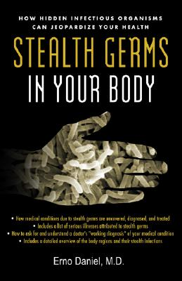Stealth Germs in Your Body: How Hidden Infectious Organisms Can Jeopardize Your Health, Daniel,Erno