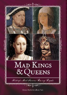 Mad Kings & Queens: History's Most Famous Raving Royals, Rattle, Alison; Vale, Allison