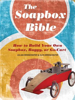 Image for The Soapbox Bible: How to Build Your Own Soapbox, Buggy, or Go-Cart