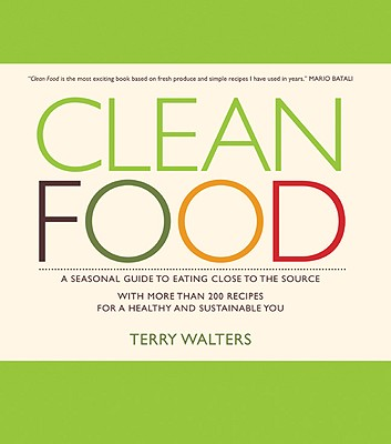 Clean Food: A Seasonal Guide to Eating Close to the Source with More Than 200 Recipes for a Healthy and Sustainable You, Walters, Terry