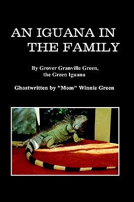 "An Iguana in the Family: By Grover Granville Green, the Green Iguana Ghostwritten by ""Mom"" Winnie Green, Green, Winnie"