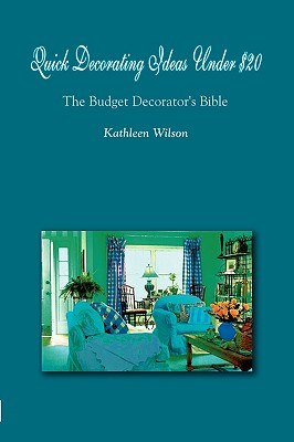 Quick Decorating Ideas Under $20: The Budget Decorator's Bible, Wilson, Kathleen