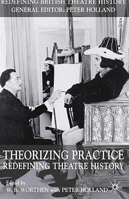Image for Theorizing Practice: Redefining Theatre History (Redefining British Theatre History)