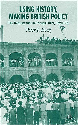Using History, Making British Policy: The Treasury and the Foreign Office, 1950-76, Beck, P.