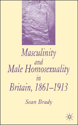 Masculinity and Male Homosexuality in Britain, 1861-1913, Brady, Sean