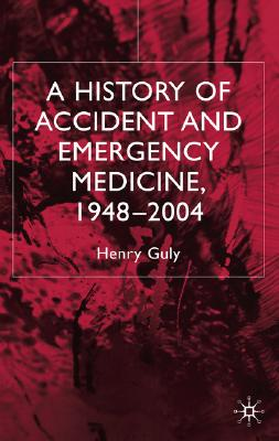 A History of Accident and Emergency Medicine, 1948-2004, Guly, Henry