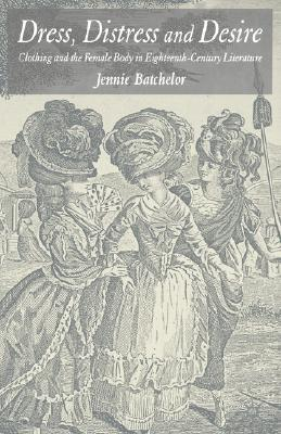 Dress, Distress and Desire: Clothing and the Female Body in Eighteenth-Century Literature, Batchelor, J.